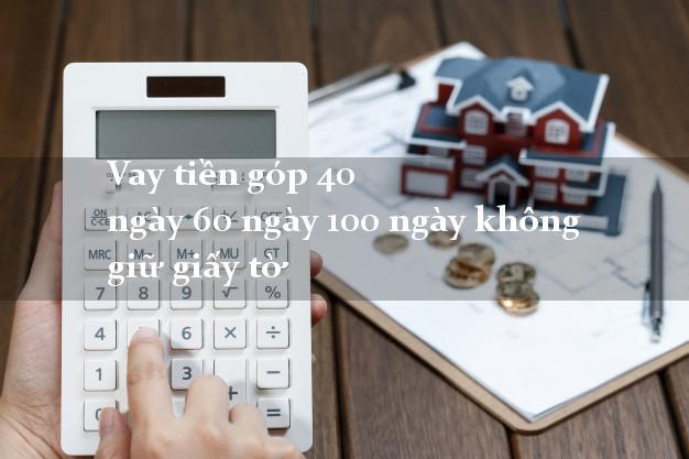 Vay tiền góp 40 ngày 60 ngày 100 ngày không giữ giấy tờ
