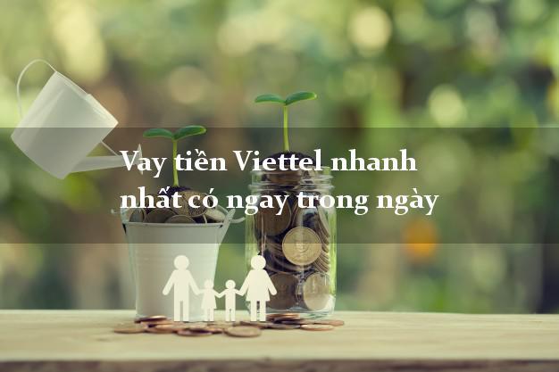 Vay tiền Viettel nhanh nhất có ngay trong ngày