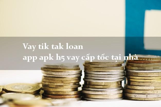 Vay tik tak loan app apk h5 vay cấp tốc tại nhà