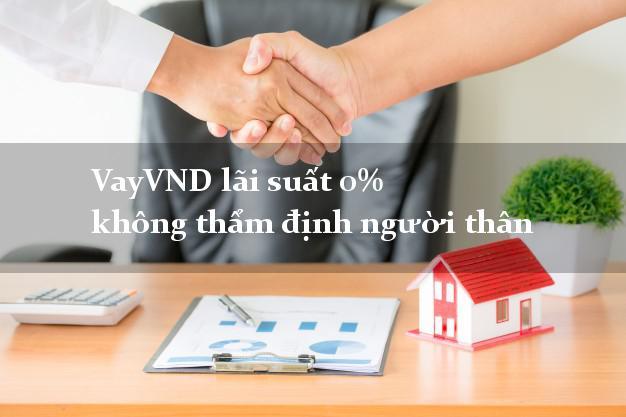 VayVND lãi suất 0% không thẩm định người thân
