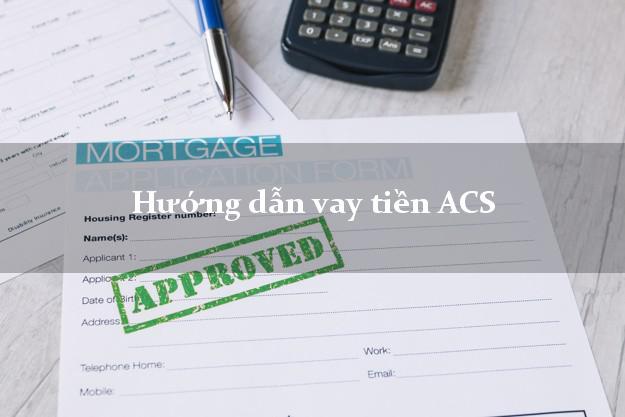 Hướng dẫn vay tiền ACS thủ tục đơn giản