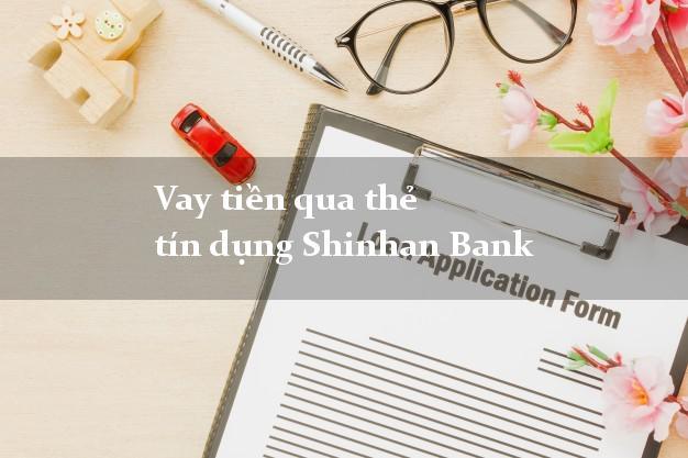 Vay tiền qua thẻ tín dụng Shinhan Bank 5/2021