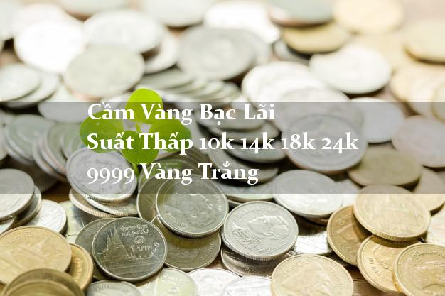 Cầm Vàng Bạc Lãi Suất Thấp 10k 14k 18k 24k 9999 Vàng Trắng